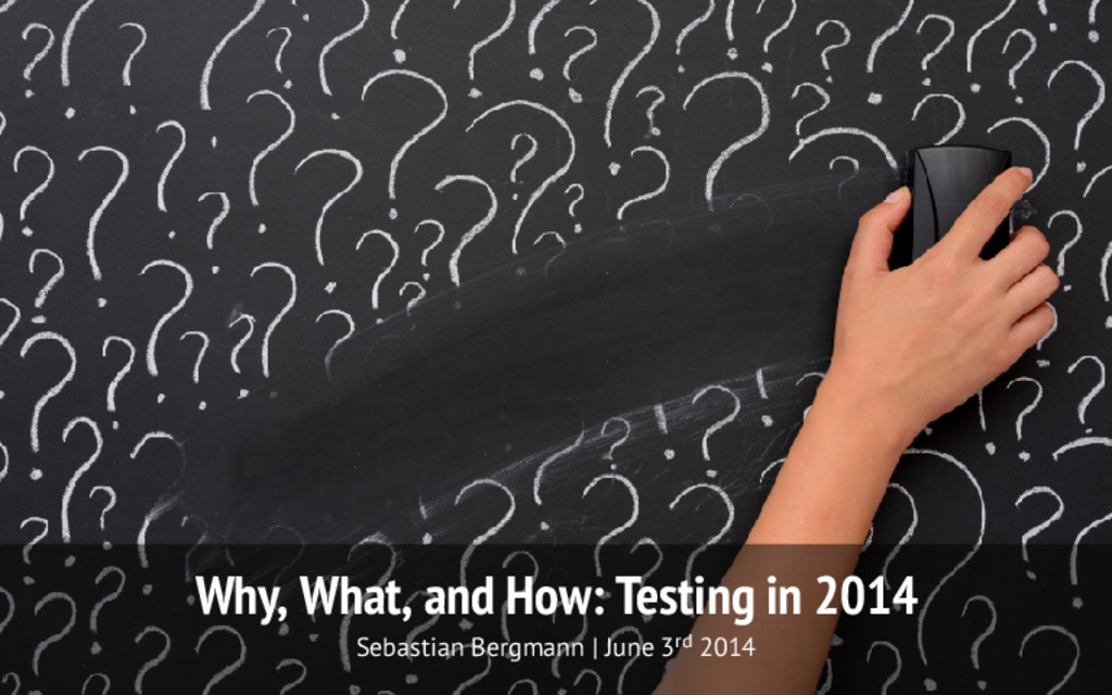 Why, What, and How: Testing in 2014